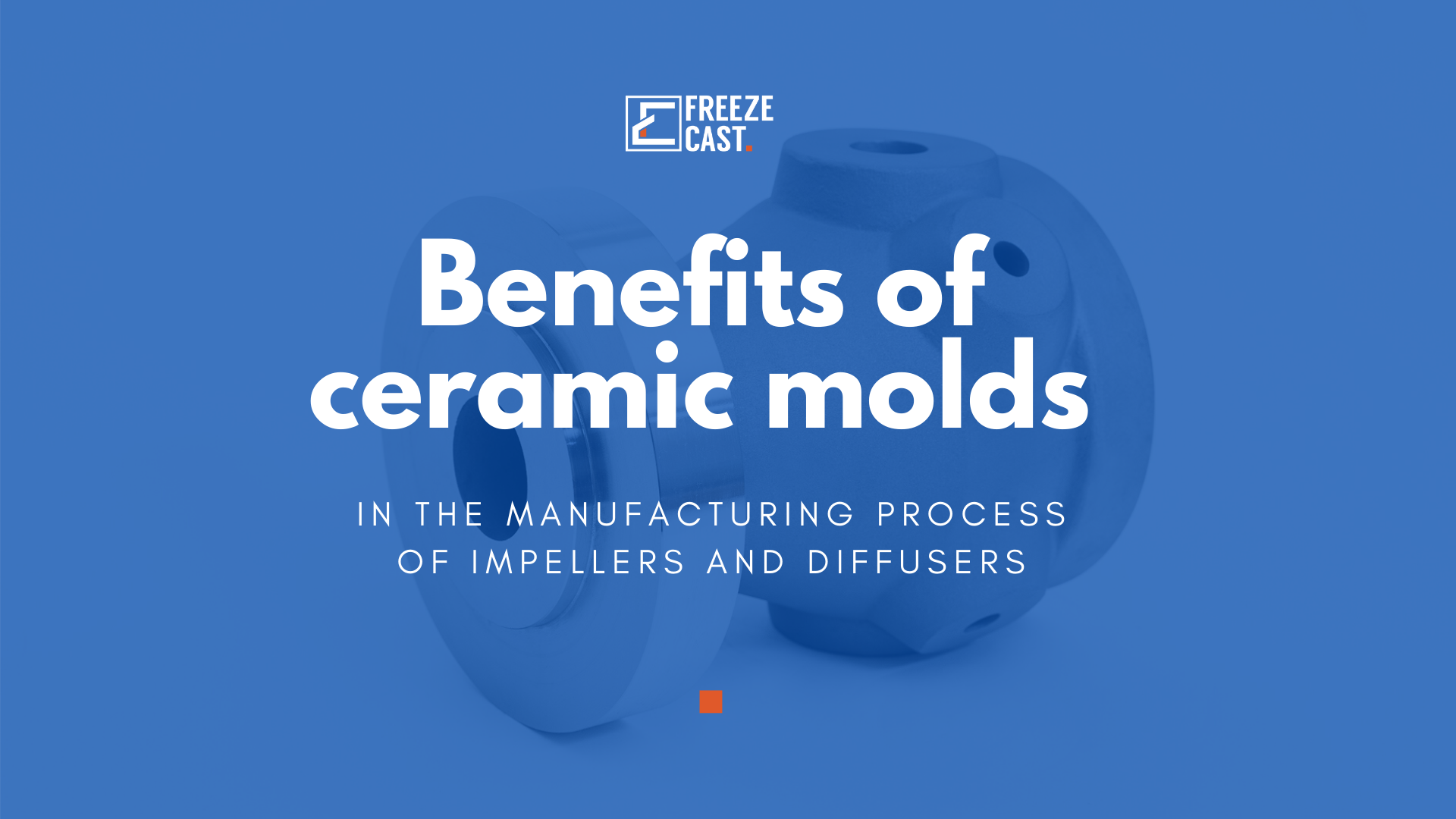 Benefits of ceramic molds in the manufacturing process of impellers and diffusers