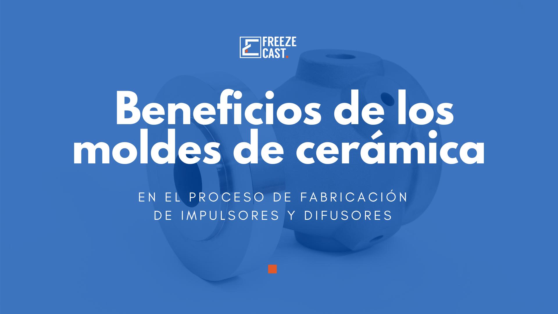 Beneficios de los moldes de cerámica en el proceso de fabricación de impulsores y difusores